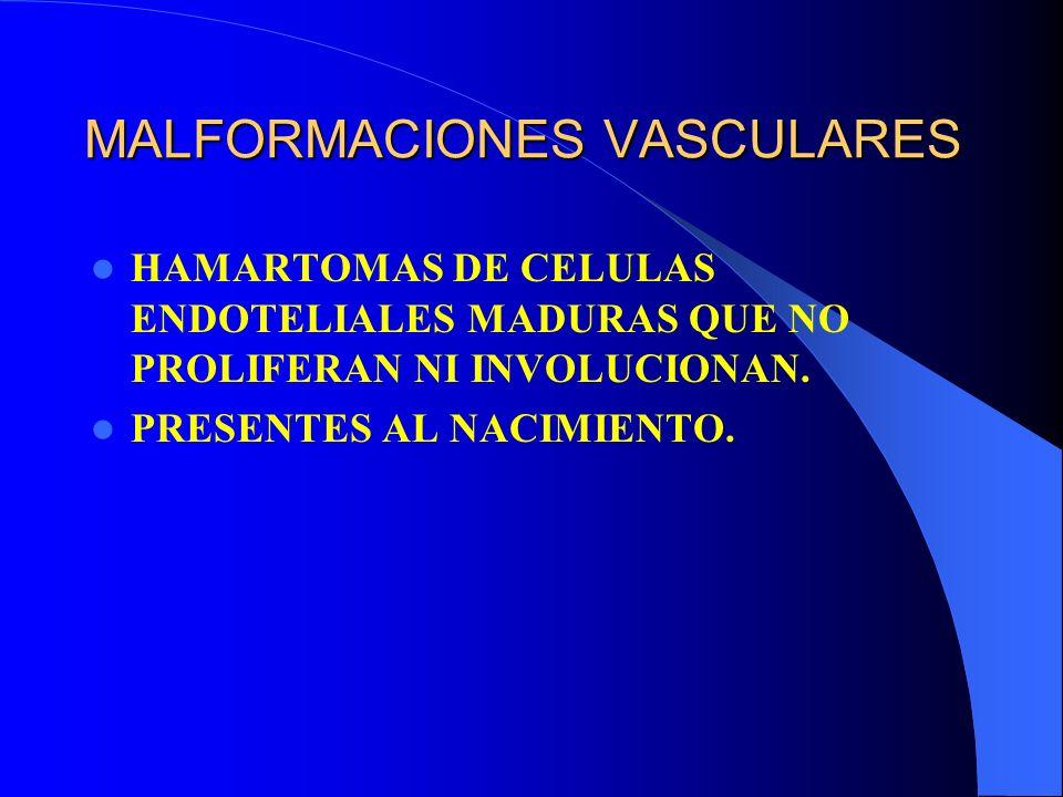 MALFORMACIONES VASCULARES HAMARTOMAS DE CELULAS ENDOTELIALES MADURAS QUE NO PROLIFERAN NI INVOLUCIONAN. PRESENTES AL NACIMIENTO.