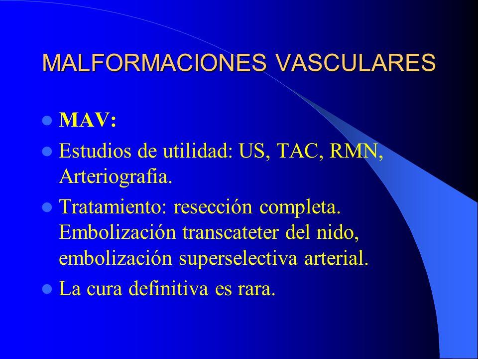 MALFORMACIONES VASCULARES MAV: Estudios de utilidad: US, TAC, RMN, Arteriografia. Tratamiento: resección completa. Embolización transcateter del nido,