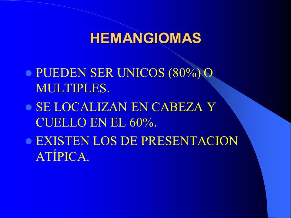 HEMANGIOMAS PUEDEN SER UNICOS (80%) O MULTIPLES. SE LOCALIZAN EN CABEZA Y CUELLO EN EL 60%. EXISTEN LOS DE PRESENTACION ATÍPICA.