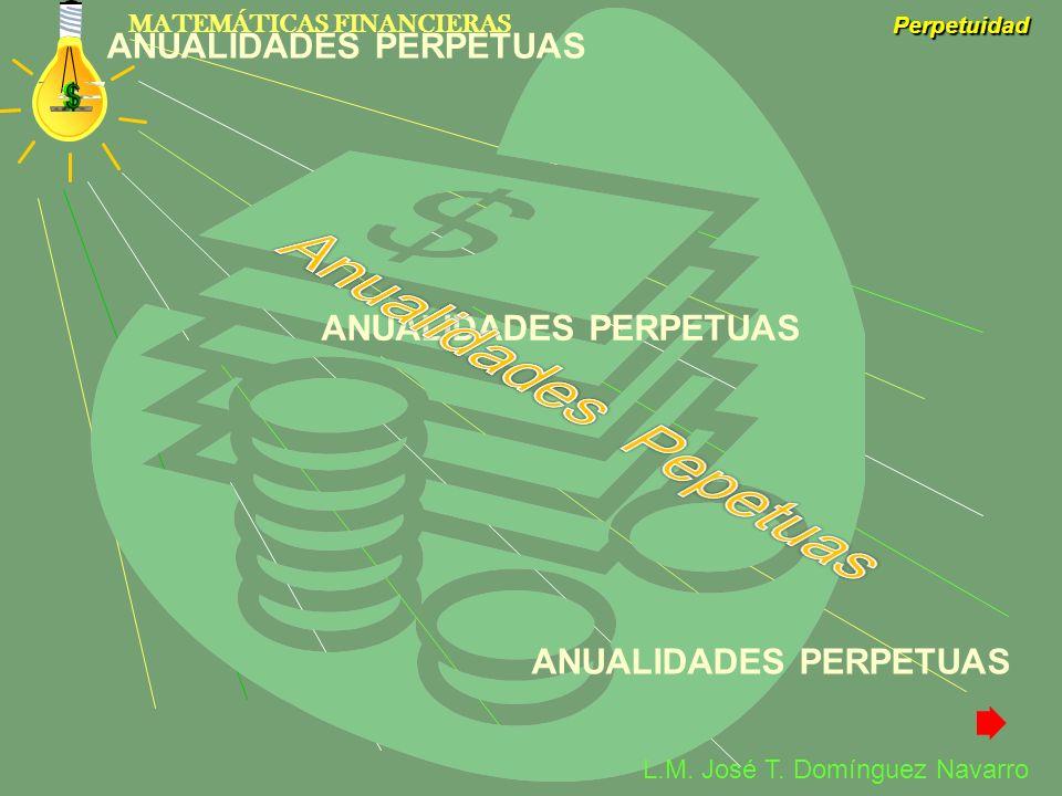 MATEMÁTICAS FINANCIERAS Perpetuidad L.M. José T. Domínguez Navarro ANUALIDADES PERPETUAS