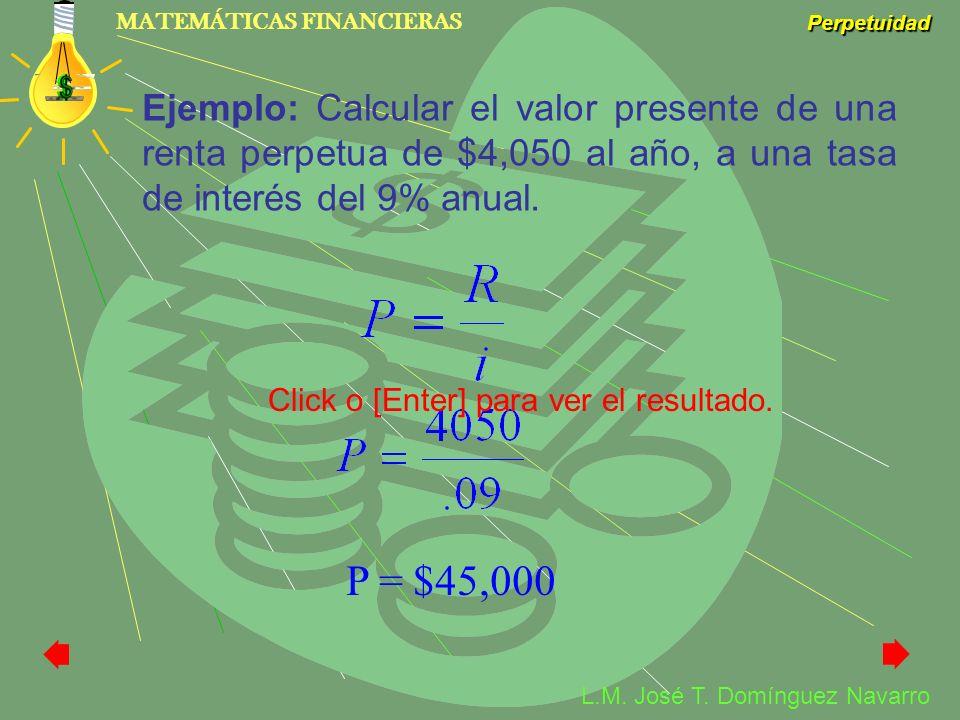 MATEMÁTICAS FINANCIERAS Perpetuidad L.M. José T. Domínguez Navarro Ejemplo: Calcular el valor presente de una renta perpetua de $4,050 al año, a una t