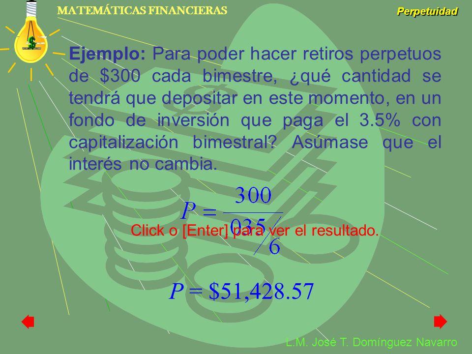 MATEMÁTICAS FINANCIERAS Perpetuidad L.M. José T. Domínguez Navarro Ejemplo: Para poder hacer retiros perpetuos de $300 cada bimestre, ¿qué cantidad se