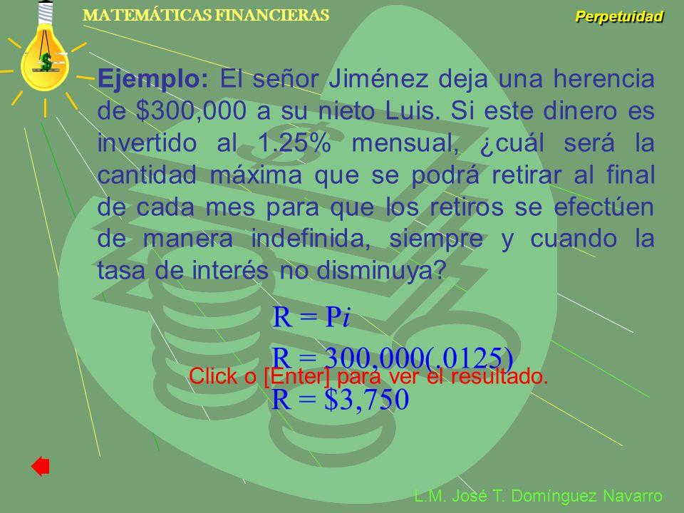 MATEMÁTICAS FINANCIERAS Perpetuidad L.M. José T. Domínguez Navarro Ejemplo: El señor Jiménez deja una herencia de $300,000 a su nieto Luis. Si este di