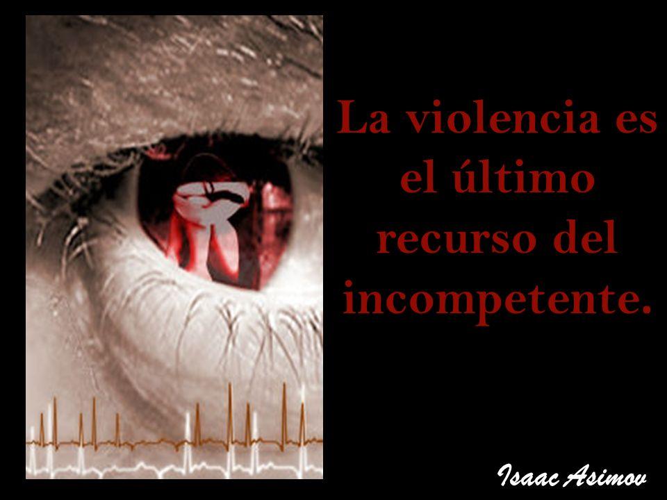 La violencia es el último recurso del incompetente. Isaac Asimov