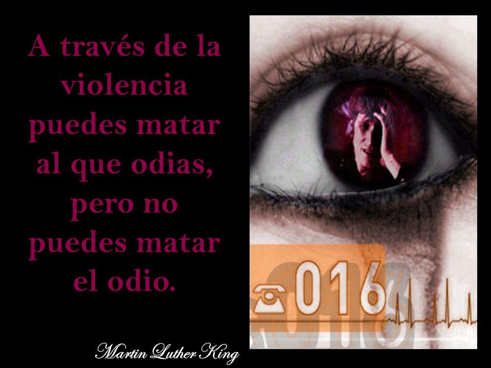 A través de la violencia puedes matar al que odias, pero no puedes matar el odio. Martin Luther King