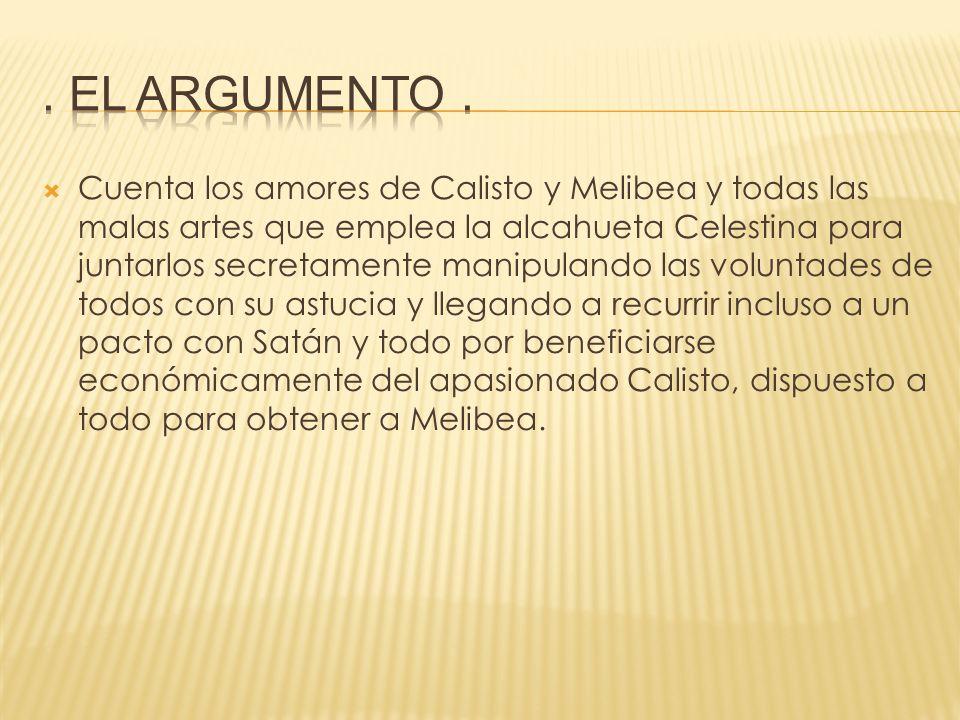 Cuenta los amores de Calisto y Melibea y todas las malas artes que emplea la alcahueta Celestina para juntarlos secretamente manipulando las voluntade