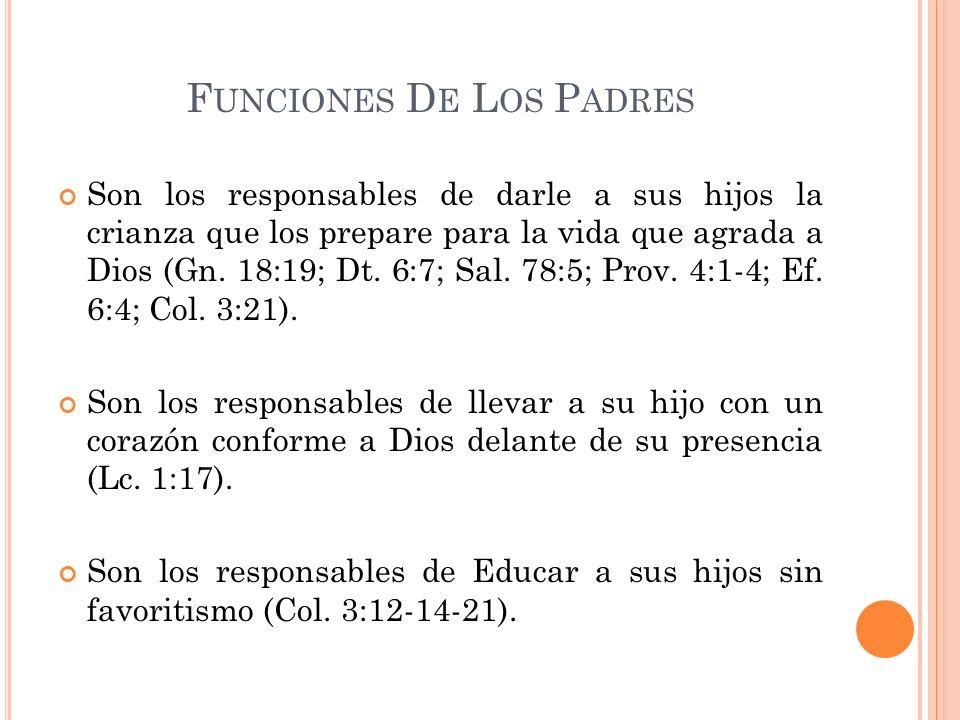 F UNCIONES D E L OS P ADRES Son los responsables de darle a sus hijos la crianza que los prepare para la vida que agrada a Dios (Gn. 18:19; Dt. 6:7; S