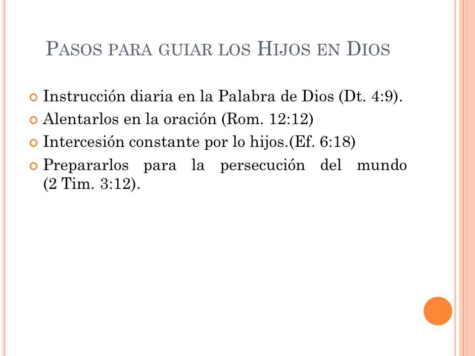P ASOS PARA GUIAR LOS H IJOS EN D IOS Instrucción diaria en la Palabra de Dios (Dt. 4:9). Alentarlos en la oración (Rom. 12:12) Intercesión constante