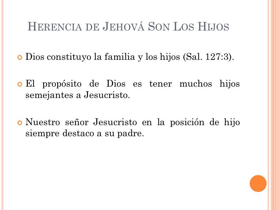H ERENCIA DE J EHOVÁ S ON L OS H IJOS Dios constituyo la familia y los hijos (Sal. 127:3). El propósito de Dios es tener muchos hijos semejantes a Jes