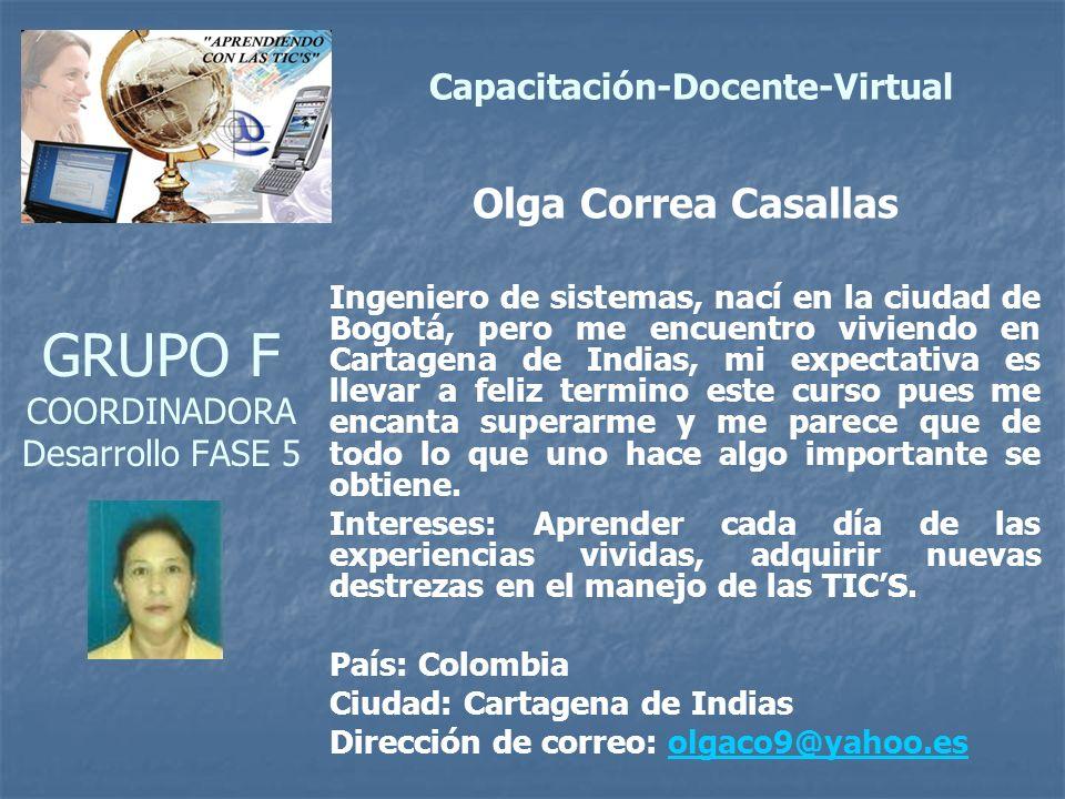 GRUPO F COORDINADORA Desarrollo FASE 5 Olga Correa Casallas Ingeniero de sistemas, nací en la ciudad de Bogotá, pero me encuentro viviendo en Cartagena de Indias, mi expectativa es llevar a feliz termino este curso pues me encanta superarme y me parece que de todo lo que uno hace algo importante se obtiene.