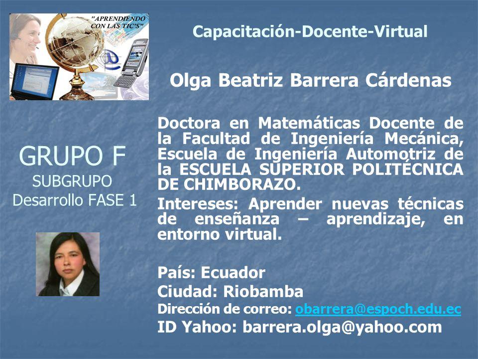 GRUPO F SUBGRUPO Desarrollo FASE 1 Olga Beatriz Barrera Cárdenas Doctora en Matemáticas Docente de la Facultad de Ingeniería Mecánica, Escuela de Ingeniería Automotriz de la ESCUELA SUPERIOR POLITÉCNICA DE CHIMBORAZO.