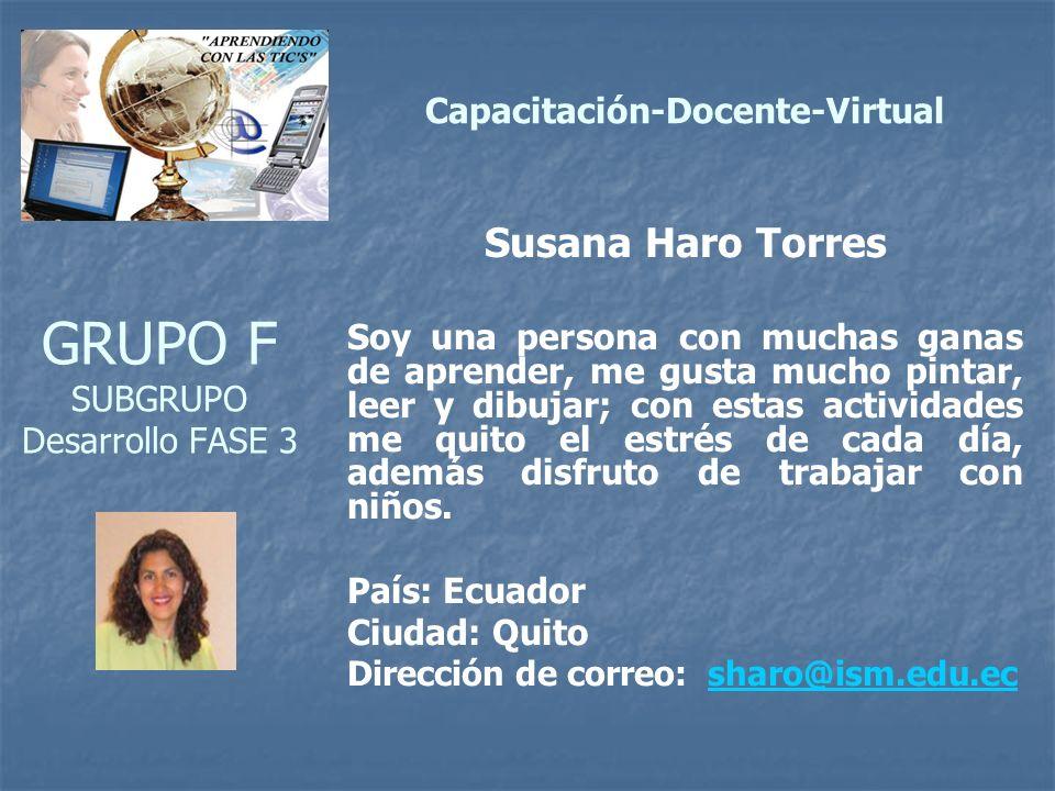 GRUPO F SUBGRUPO Desarrollo FASE 3 Susana Haro Torres Soy una persona con muchas ganas de aprender, me gusta mucho pintar, leer y dibujar; con estas actividades me quito el estrés de cada día, además disfruto de trabajar con niños.