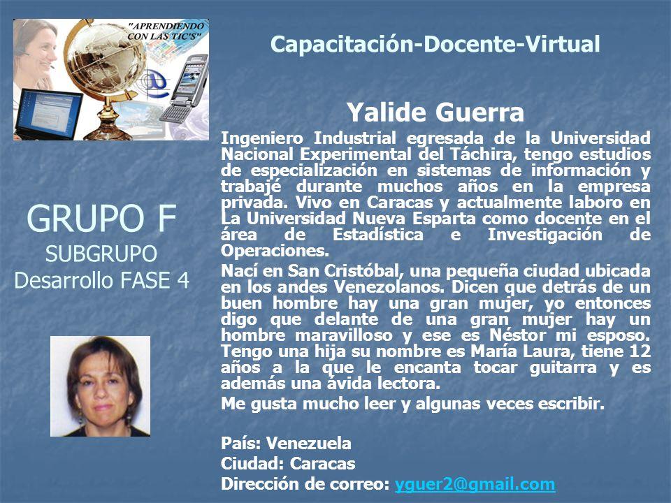 GRUPO F SUBGRUPO Desarrollo FASE 4 Yalide Guerra Ingeniero Industrial egresada de la Universidad Nacional Experimental del Táchira, tengo estudios de especialización en sistemas de información y trabajé durante muchos años en la empresa privada.