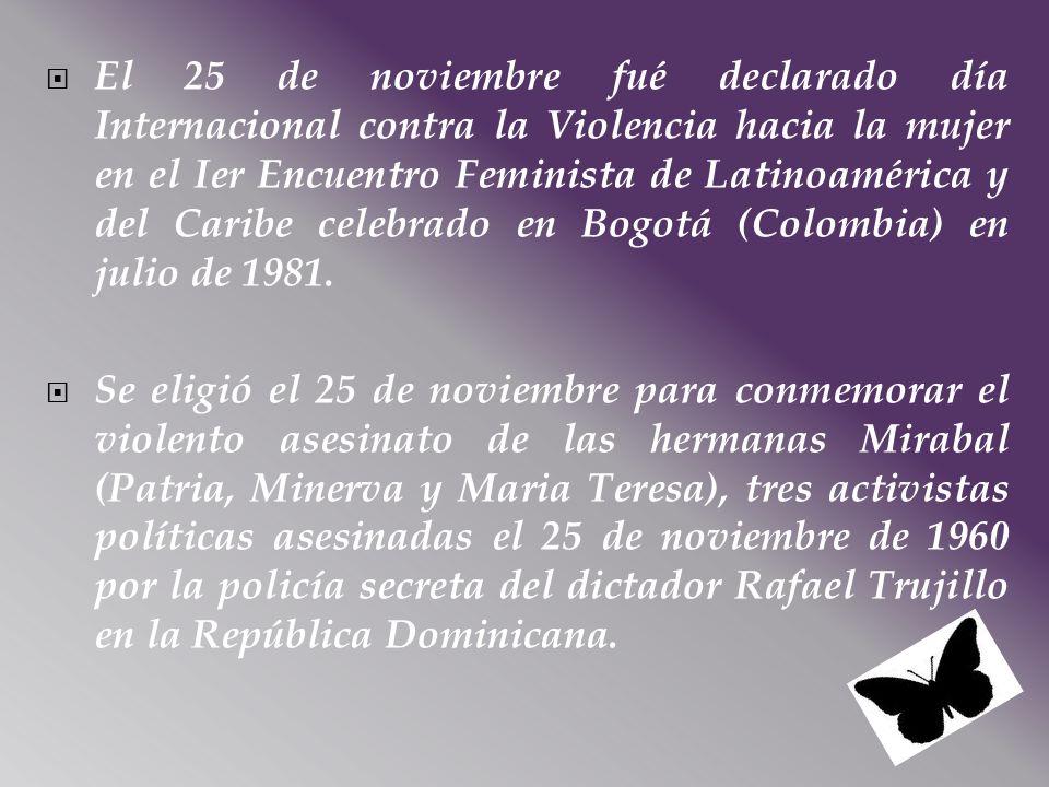 El 25 de noviembre fué declarado día Internacional contra la Violencia hacia la mujer en el Ier Encuentro Feminista de Latinoamérica y del Caribe cele