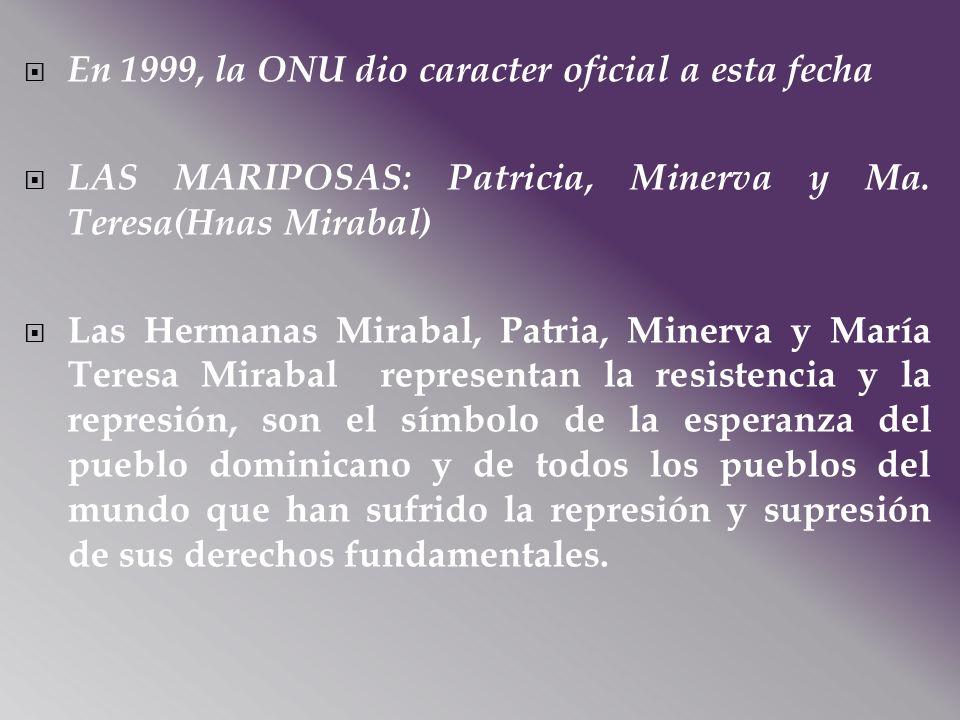 En 1999, la ONU dio caracter oficial a esta fecha LAS MARIPOSAS: Patricia, Minerva y Ma. Teresa(Hnas Mirabal) Las Hermanas Mirabal, Patria, Minerva y