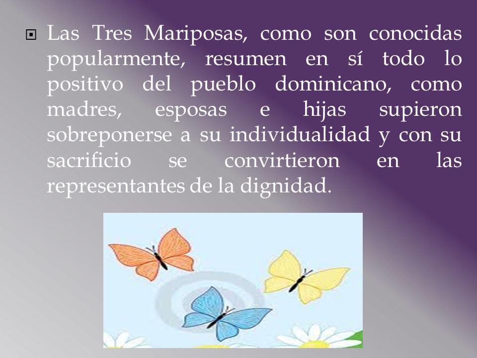 Las Tres Mariposas, como son conocidas popularmente, resumen en sí todo lo positivo del pueblo dominicano, como madres, esposas e hijas supieron sobre