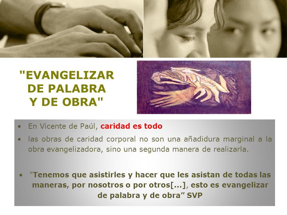 EVANGELIZAR DE PALABRA Y DE OBRA En Vicente de Paúl, caridad es todo las obras de caridad corporal no son una añadidura marginal a la obra evangelizadora, sino una segunda manera de realizarla.