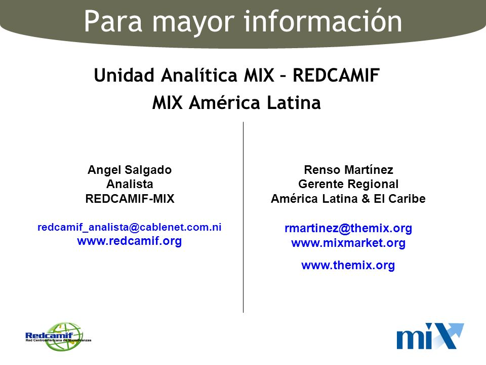 Para mayor información Unidad Analítica MIX – REDCAMIF MIX América Latina Angel Salgado Analista REDCAMIF-MIX redcamif_analista@cablenet.com.ni www.re
