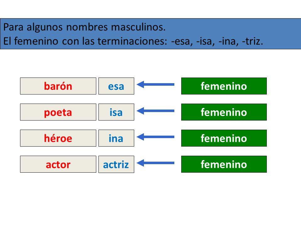 Para algunos nombres masculinos. El femenino con las terminaciones: -esa, -isa, -ina, -triz. barón esafemenino poeta isafemenino héroe inafemenino act