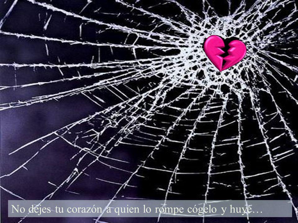 No dejes tu corazón a quien lo rompe cógelo y huye…