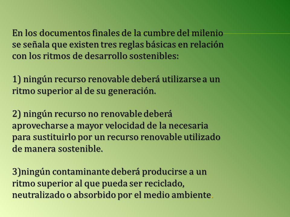 En los documentos finales de la cumbre del milenio se señala que existen tres reglas básicas en relación con los ritmos de desarrollo sostenibles: 1) ningún recurso renovable deberá utilizarse a un ritmo superior al de su generación.