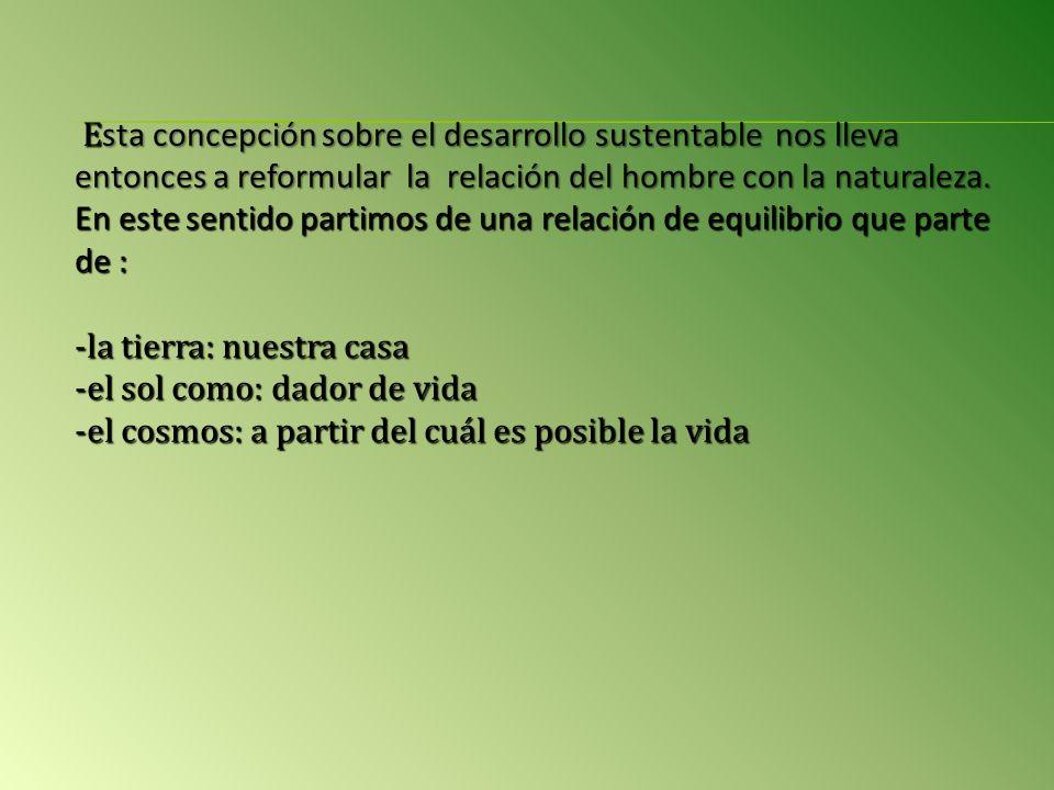E sta concepción sobre el desarrollo sustentable nos lleva entonces a reformular la relación del hombre con la naturaleza.