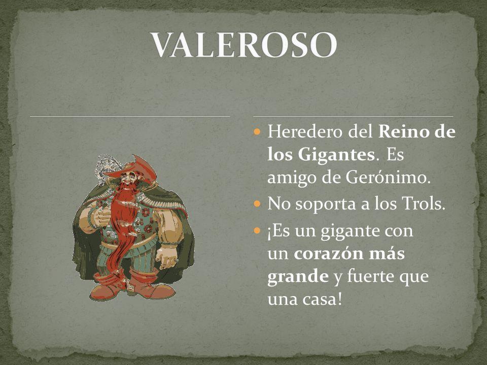 Heredero del Reino de los Gigantes. Es amigo de Gerónimo. No soporta a los Trols. ¡Es un gigante con un corazón más grande y fuerte que una casa!