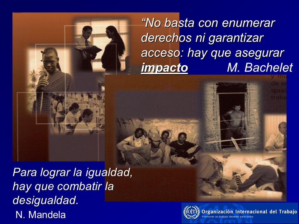 No basta con enumerar derechos ni garantizar acceso: hay que asegurar impacto impacto M. Bachelet Para lograr la igualdad, hay que combatir la desigua