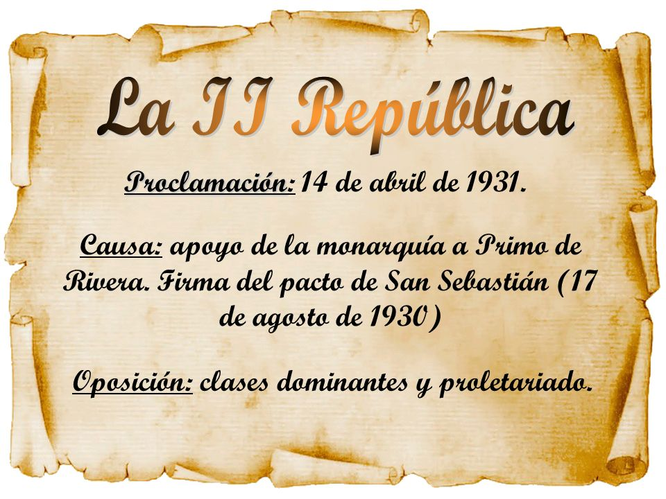 Proclamación Proclamación: 14 de abril de 1931. Causa: apoyo de la monarquía a Primo de Rivera. Firma del pacto de San Sebastián (17 de agosto de 1930