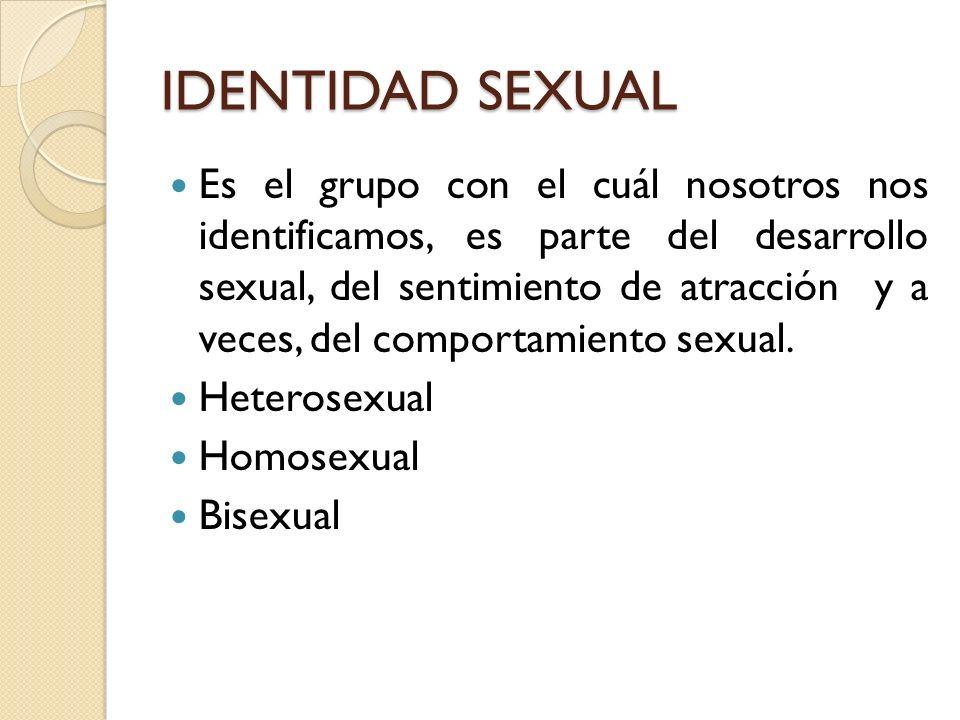IDENTIDAD SEXUAL Es el grupo con el cuál nosotros nos identificamos, es parte del desarrollo sexual, del sentimiento de atracción y a veces, del compo