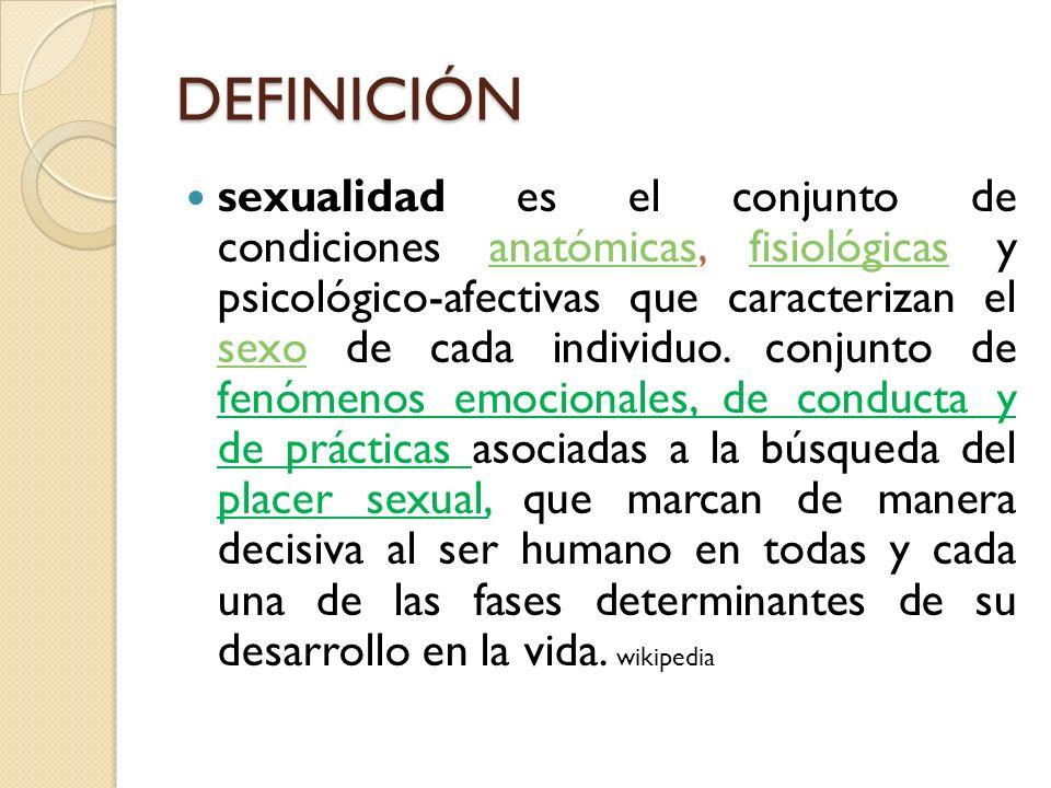 DEFINICIÓN sexualidad es el conjunto de condiciones anatómicas, fisiológicas y psicológico-afectivas que caracterizan el sexo de cada individuo. conju