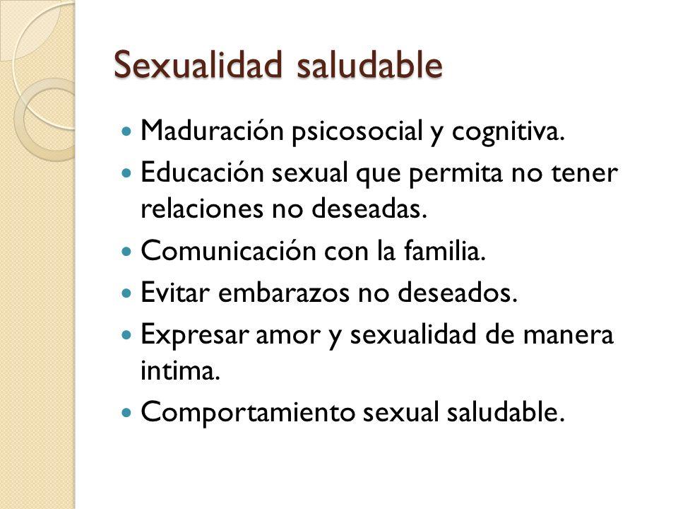 Sexualidad saludable Maduración psicosocial y cognitiva. Educación sexual que permita no tener relaciones no deseadas. Comunicación con la familia. Ev