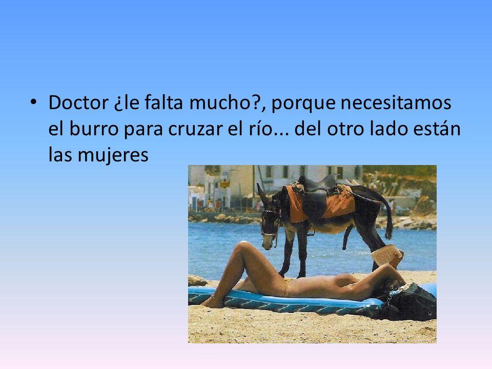 Doctor ¿le falta mucho?, porque necesitamos el burro para cruzar el río... del otro lado están las mujeres