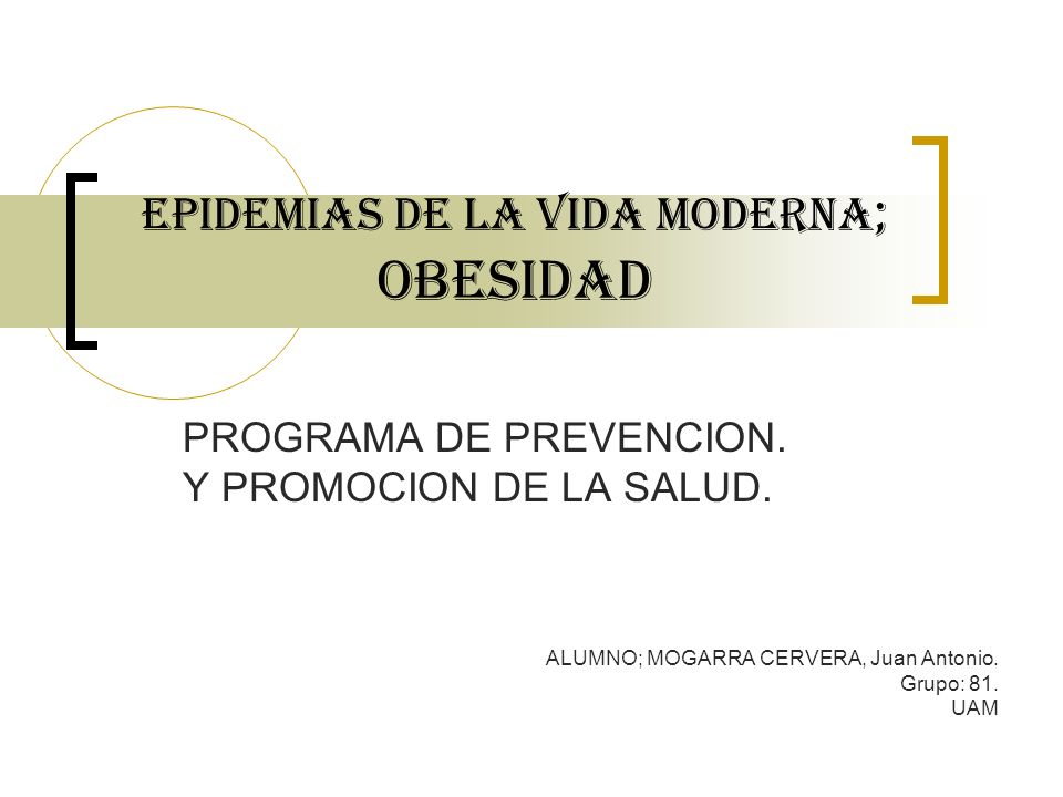 EPIDEMIAs DE LA VIDA MODERNA ; OBESIDAD PROGRAMA DE PREVENCION. Y PROMOCION DE LA SALUD. ALUMNO; MOGARRA CERVERA, Juan Antonio. Grupo: 81. UAM