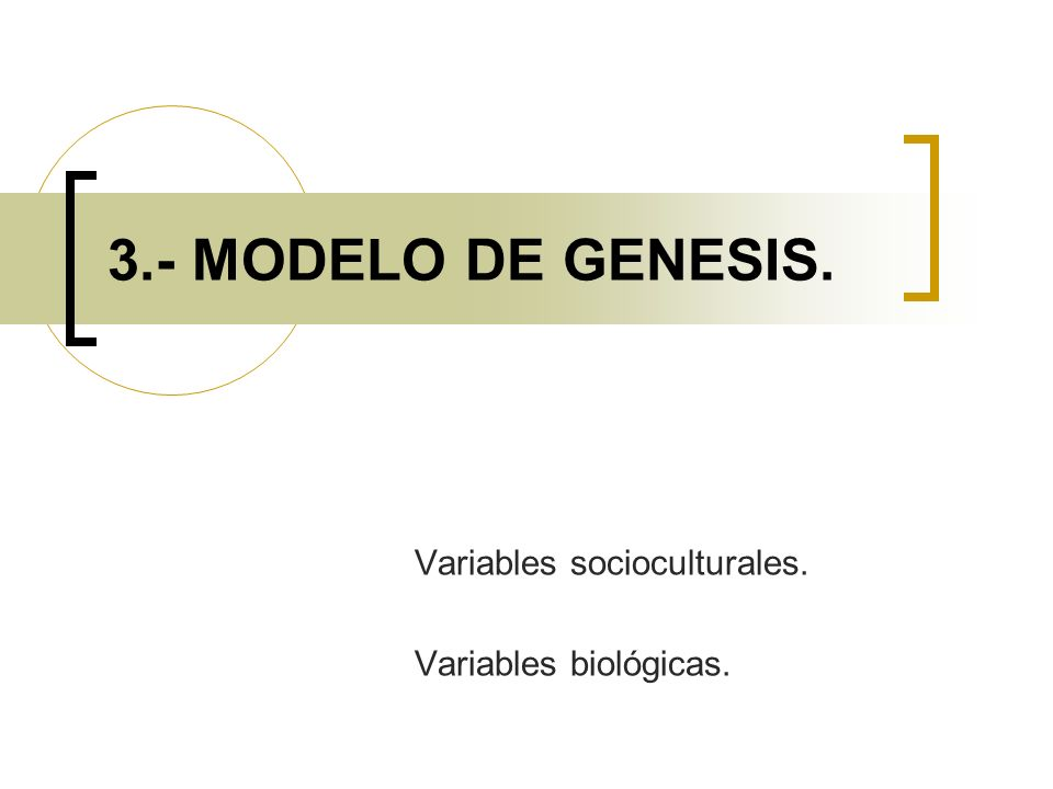 3.- MODELO DE GENESIS. Variables socioculturales. Variables biológicas.