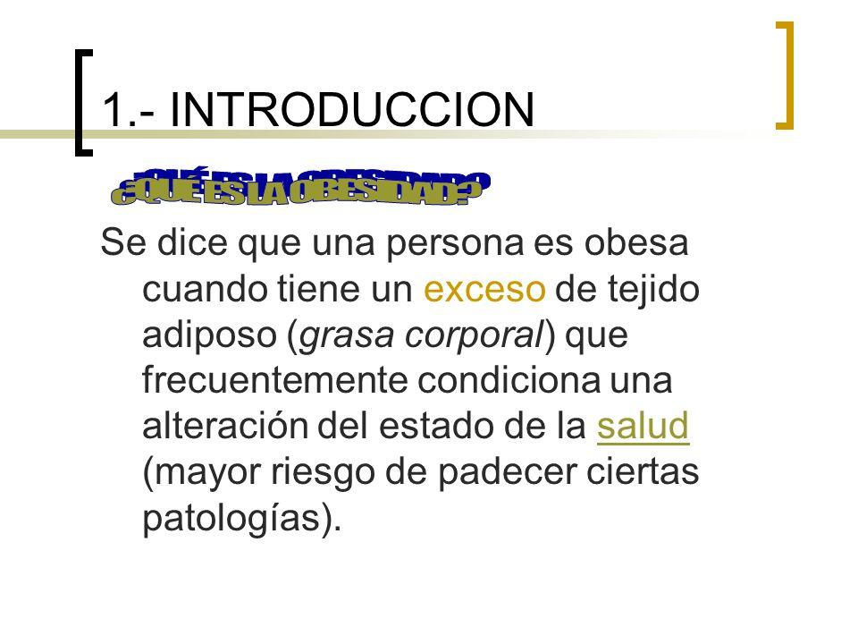 1.- INTRODUCCION Se dice que una persona es obesa cuando tiene un exceso de tejido adiposo (grasa corporal) que frecuentemente condiciona una alteración del estado de la salud (mayor riesgo de padecer ciertas patologías).salud