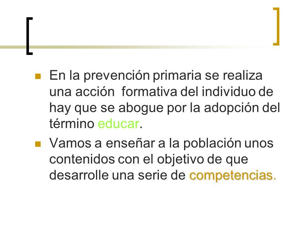 En la prevención primaria se realiza una acción formativa del individuo de hay que se abogue por la adopción del término educar. competencias Vamos a
