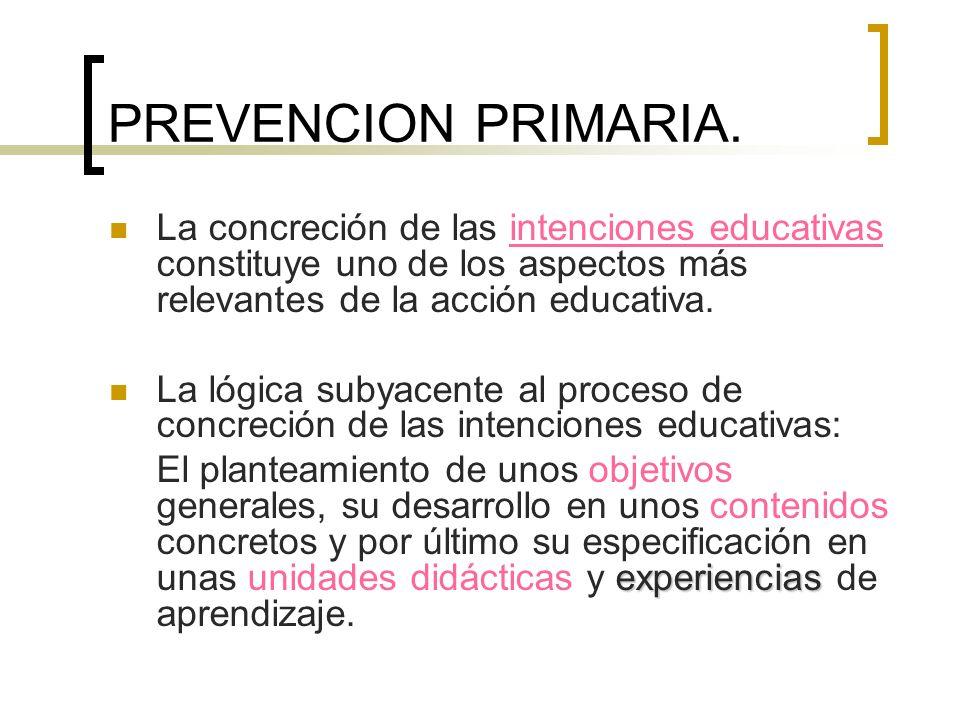PREVENCION PRIMARIA. La concreción de las intenciones educativas constituye uno de los aspectos más relevantes de la acción educativa. La lógica subya