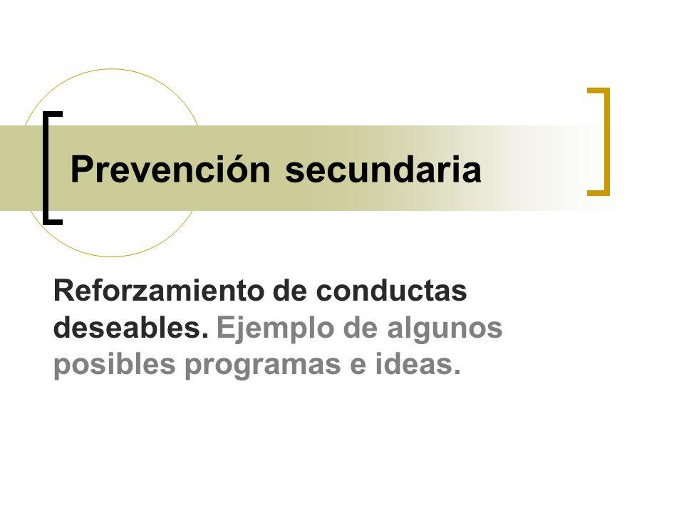 Prevención secundaria Reforzamiento de conductas deseables. Ejemplo de algunos posibles programas e ideas.