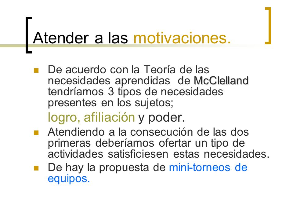 Atender a las motivaciones. McClelland De acuerdo con la Teoría de las necesidades aprendidas de McClelland tendríamos 3 tipos de necesidades presente