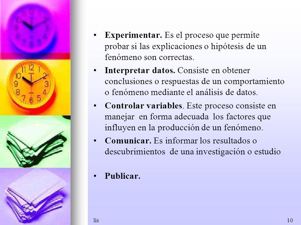 lis10 Experimentar. Es el proceso que permite probar si las explicaciones o hipótesis de un fenómeno son correctas. Interpretar datos. Consiste en obt