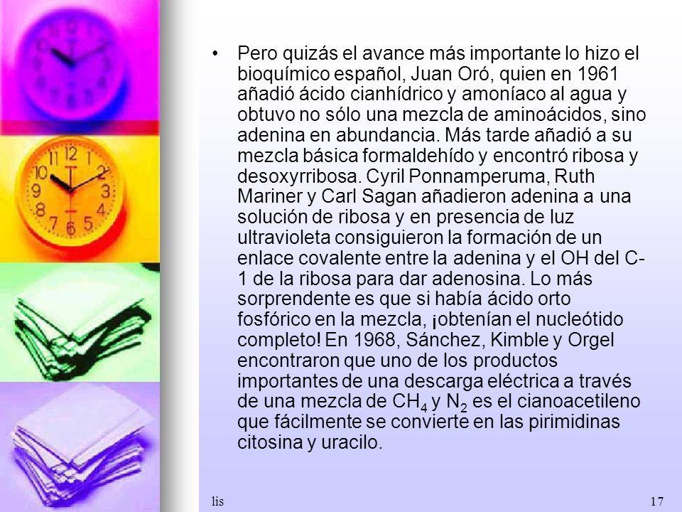 lis17 Pero quizás el avance más importante lo hizo el bioquímico español, Juan Oró, quien en 1961 añadió ácido cianhídrico y amoníaco al agua y obtuvo