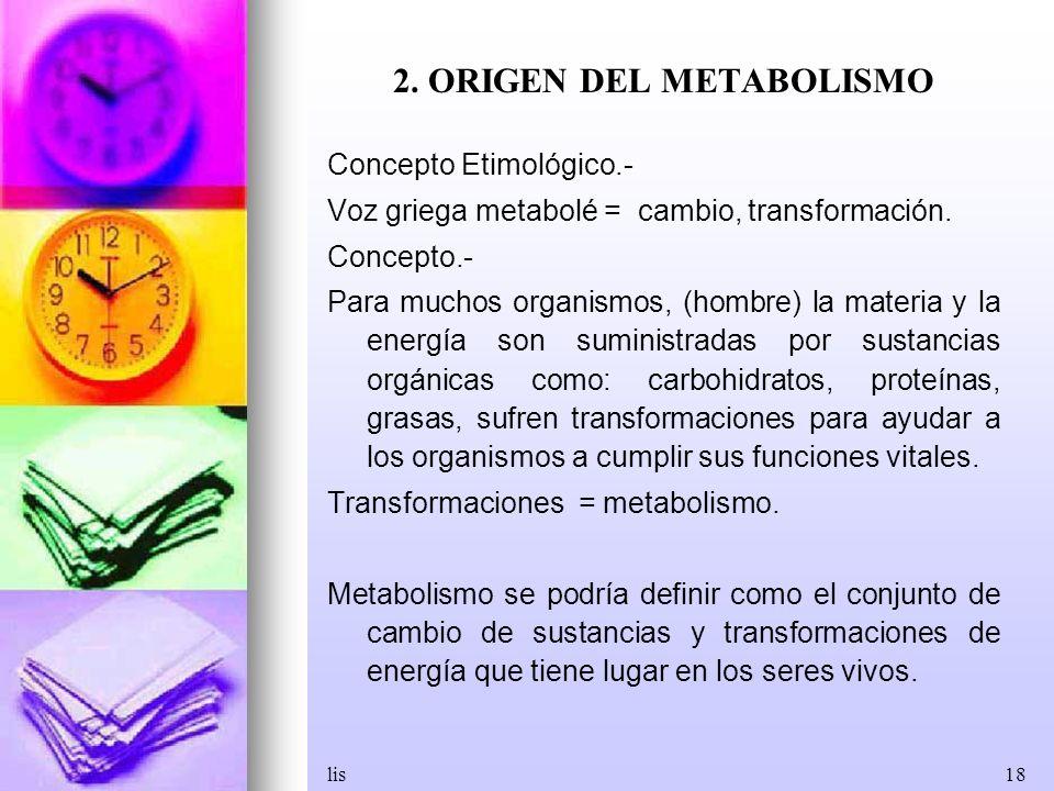 lis18 2. ORIGEN DEL METABOLISMO Concepto Etimológico.- Voz griega metabolé = cambio, transformación. Concepto.- Para muchos organismos, (hombre) la ma