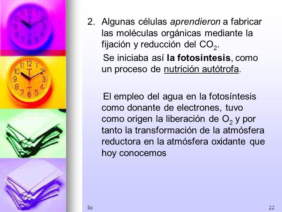 lis22 2.Algunas células aprendieron a fabricar las moléculas orgánicas mediante la fijación y reducción del CO 2. Se iniciaba así la fotosíntesis, com