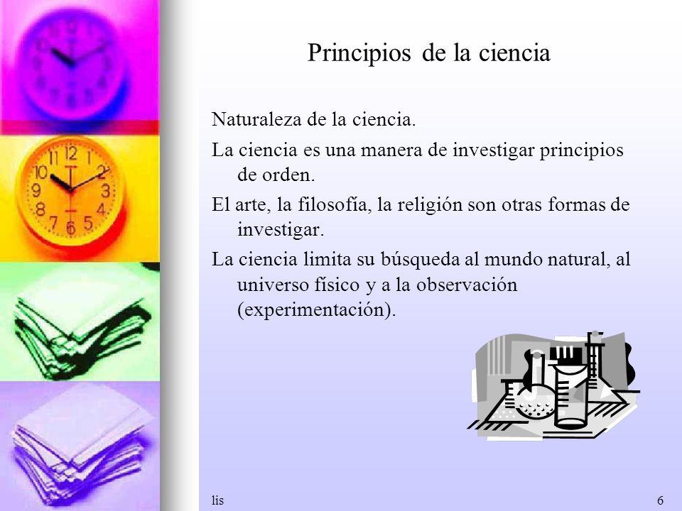lis6 Principios de la ciencia Naturaleza de la ciencia. La ciencia es una manera de investigar principios de orden. El arte, la filosofía, la religión
