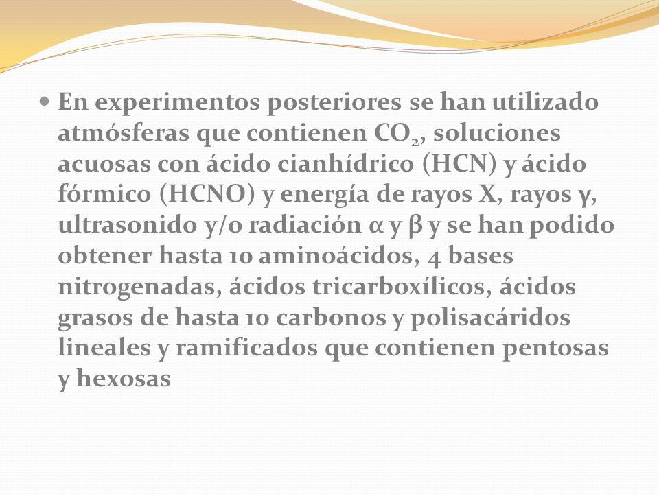 En experimentos posteriores se han utilizado atmósferas que contienen CO 2, soluciones acuosas con ácido cianhídrico (HCN) y ácido fórmico (HCNO) y energía de rayos X, rayos γ, ultrasonido y/o radiación α y β y se han podido obtener hasta 10 aminoácidos, 4 bases nitrogenadas, ácidos tricarboxílicos, ácidos grasos de hasta 10 carbonos y polisacáridos lineales y ramificados que contienen pentosas y hexosas
