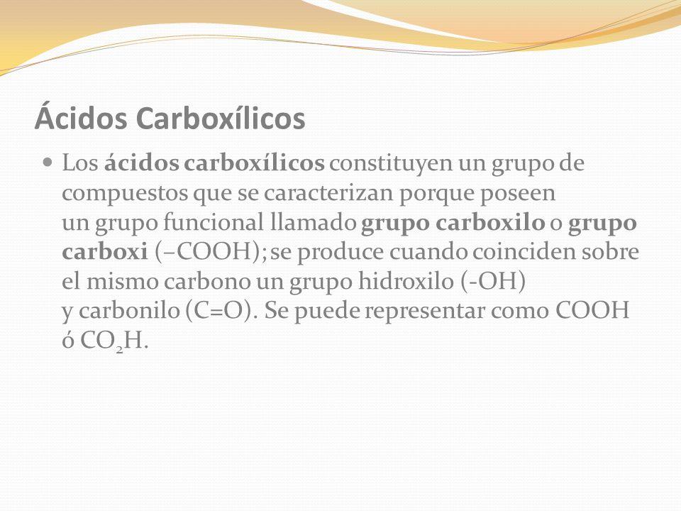 Ácidos Carboxílicos Los ácidos carboxílicos constituyen un grupo de compuestos que se caracterizan porque poseen un grupo funcional llamado grupo carboxilo o grupo carboxi (–COOH); se produce cuando coinciden sobre el mismo carbono un grupo hidroxilo (-OH) y carbonilo (C=O).