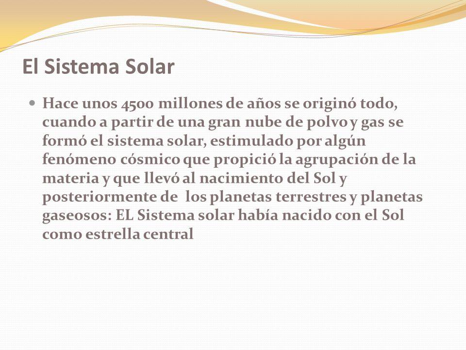 El Sistema Solar Hace unos 4500 millones de años se originó todo, cuando a partir de una gran nube de polvo y gas se formó el sistema solar, estimulado por algún fenómeno cósmico que propició la agrupación de la materia y que llevó al nacimiento del Sol y posteriormente de los planetas terrestres y planetas gaseosos: EL Sistema solar había nacido con el Sol como estrella central