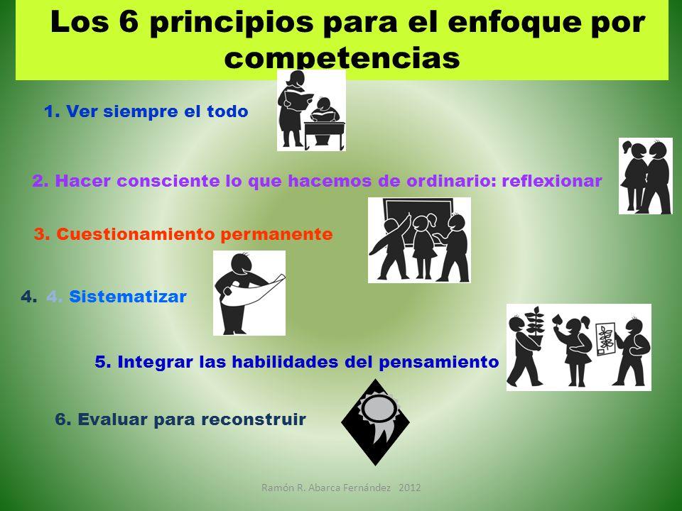 Los 6 principios para el enfoque por competencias 1. Ver siempre el todo 2. Hacer consciente lo que hacemos de ordinario: reflexionar 3. Cuestionamien