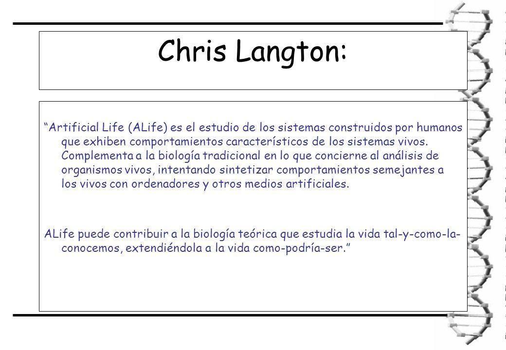 Chris Langton: Artificial Life (ALife) es el estudio de los sistemas construidos por humanos que exhiben comportamientos característicos de los sistemas vivos.